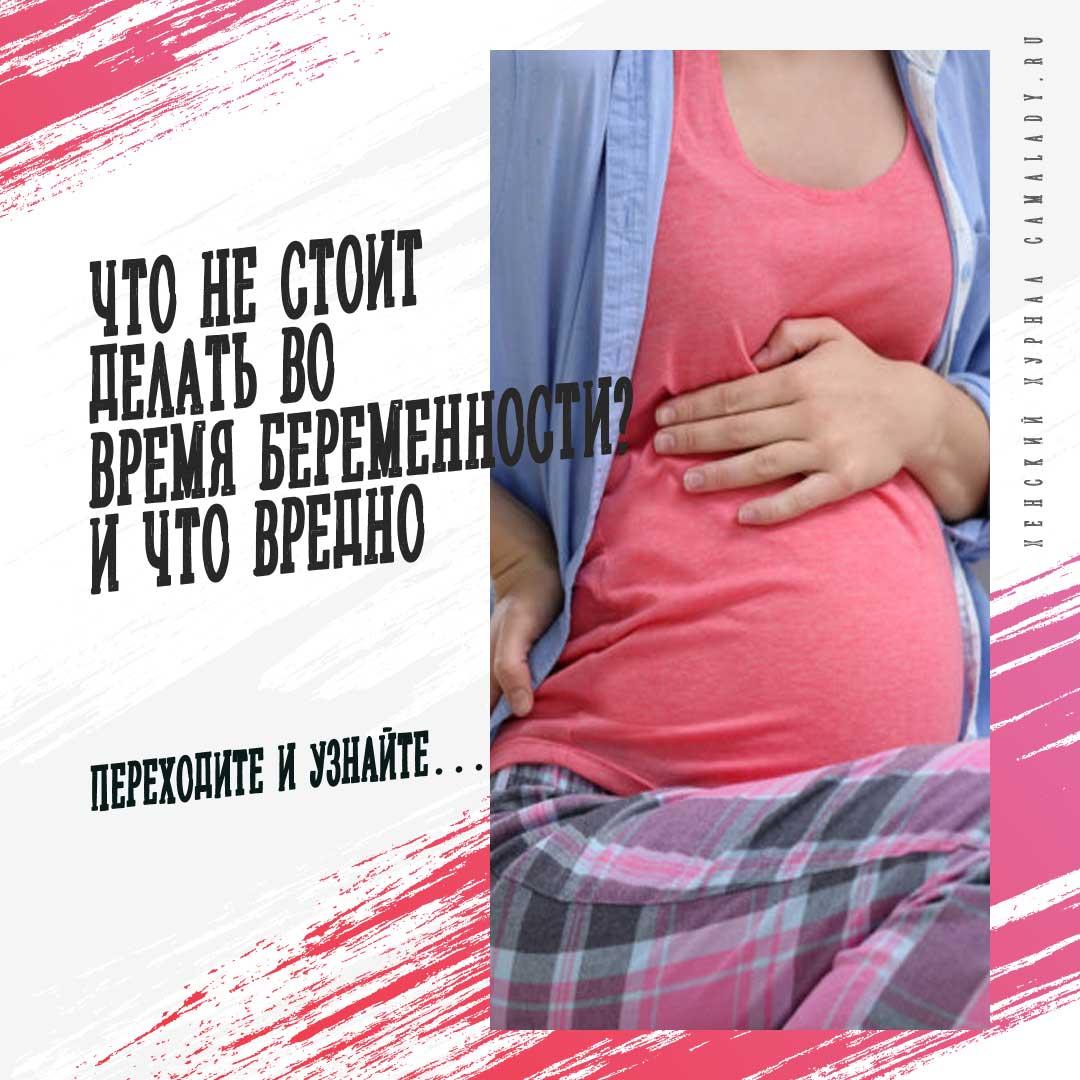 Что не стоит делать во время беременности