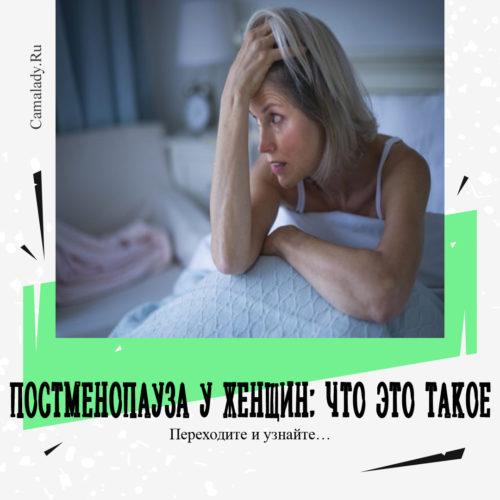 Постменопауза у женщин: что это такое, как проявляется, как лечить